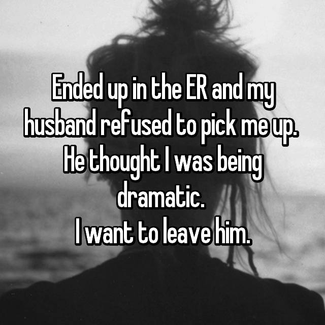 Ended up in the ER and my husband refused to pick me up.  He thought I was being dramatic.  I want to leave him.