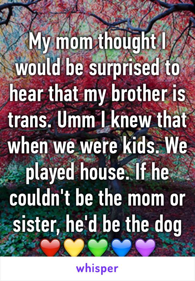 My mom thought I would be surprised to hear that my brother is trans. Umm I knew that when we were kids. We played house. If he couldn't be the mom or sister, he'd be the dog ❤️💛💚💙💜