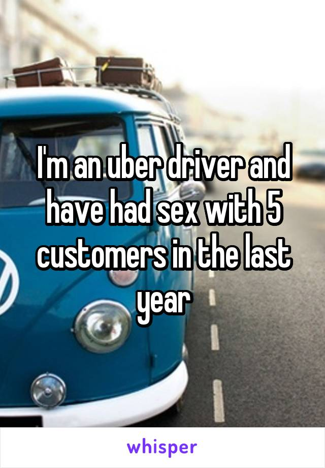 I'm an uber driver and have had sex with 5 customers in the last year