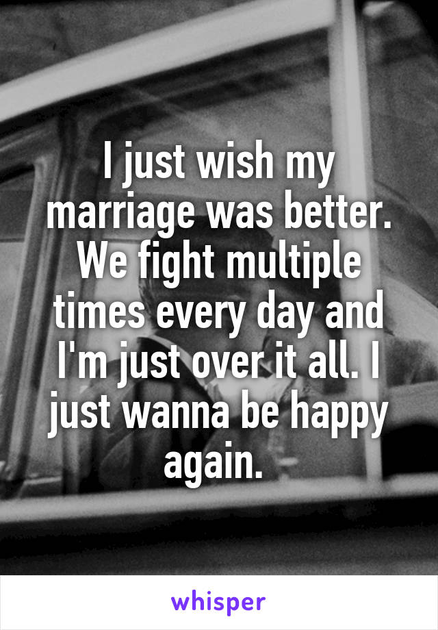 I just wish my marriage was better. We fight multiple times every day and I'm just over it all. I just wanna be happy again.