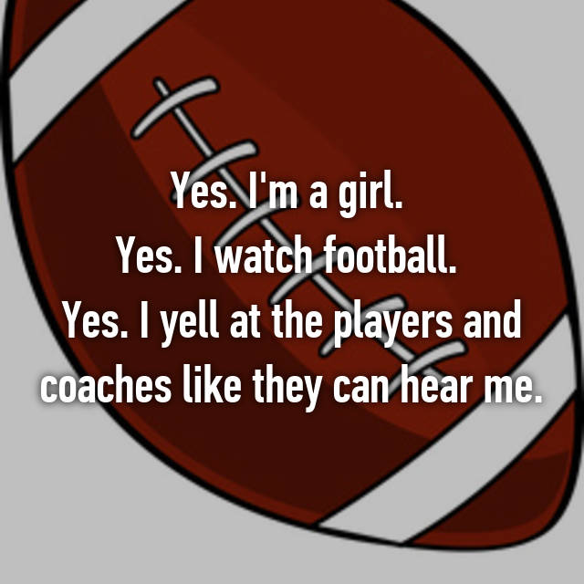 Yes. I'm a girl.  Yes. I watch football.  Yes. I yell at the players and coaches like they can hear me.