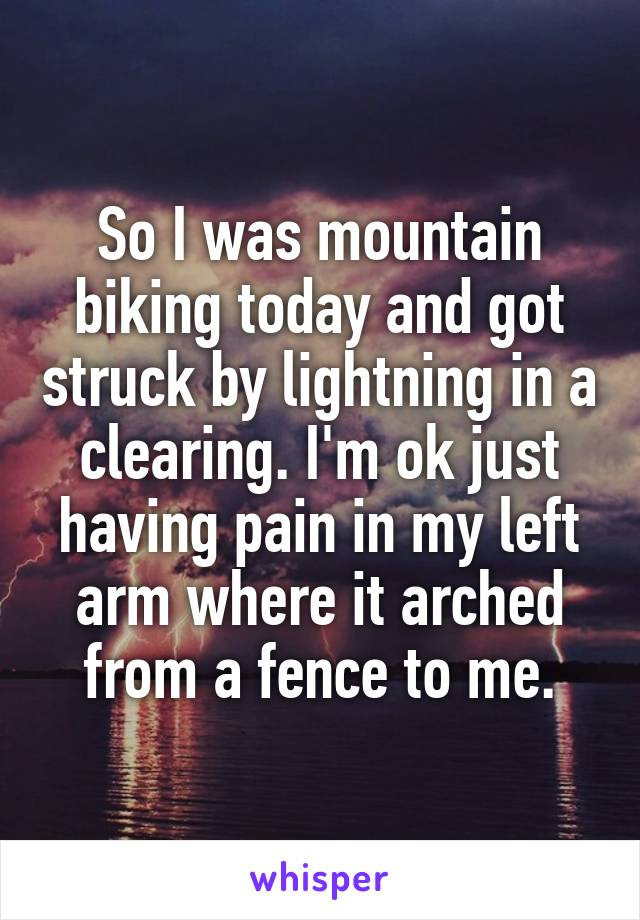 So I was mountain biking today and got struck by lightning in a clearing. I'm ok just having pain in my left arm where it arched from a fence to me.