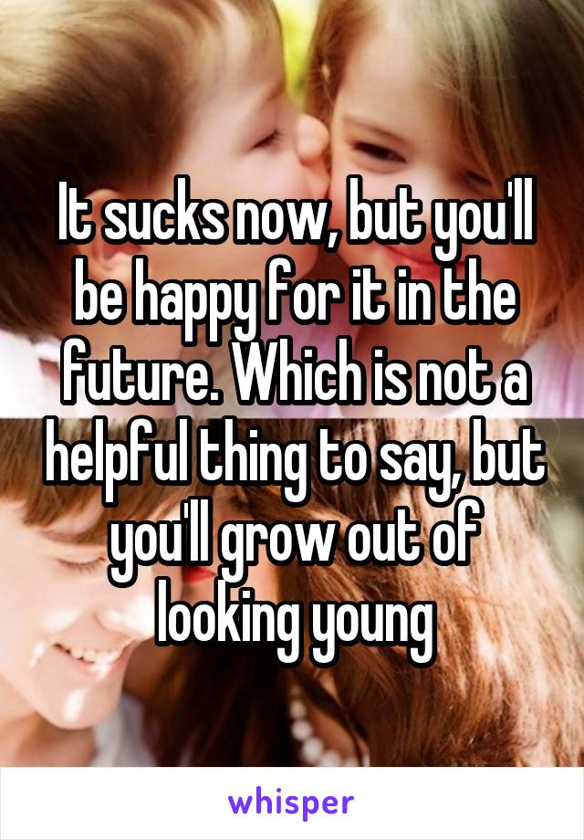 It sucks now, but you'll be happy for it in the future. Which is not a helpful thing to say, but you'll grow out of looking young