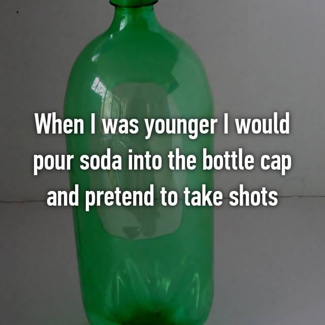 When I was younger I would pour soda into the bottle cap and pretend to take shots