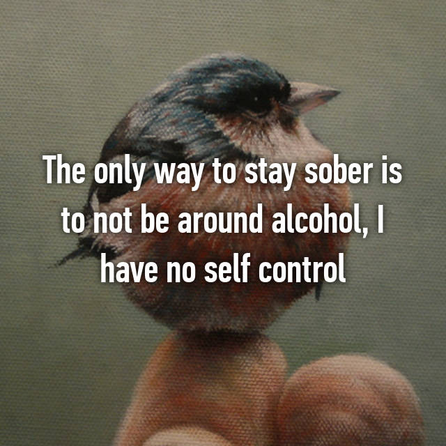 The only way to stay sober is to not be around alcohol, I have no self control