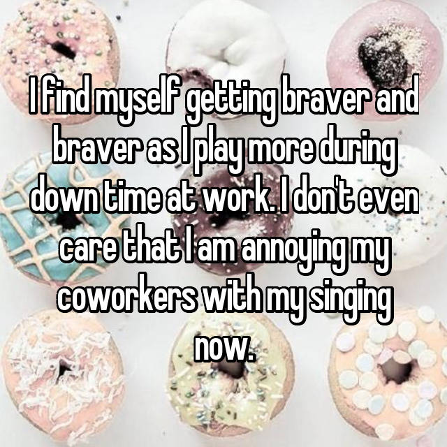 I find myself getting braver and braver as I play more during down time at work. I don't even care that I am annoying my coworkers with my singing now.