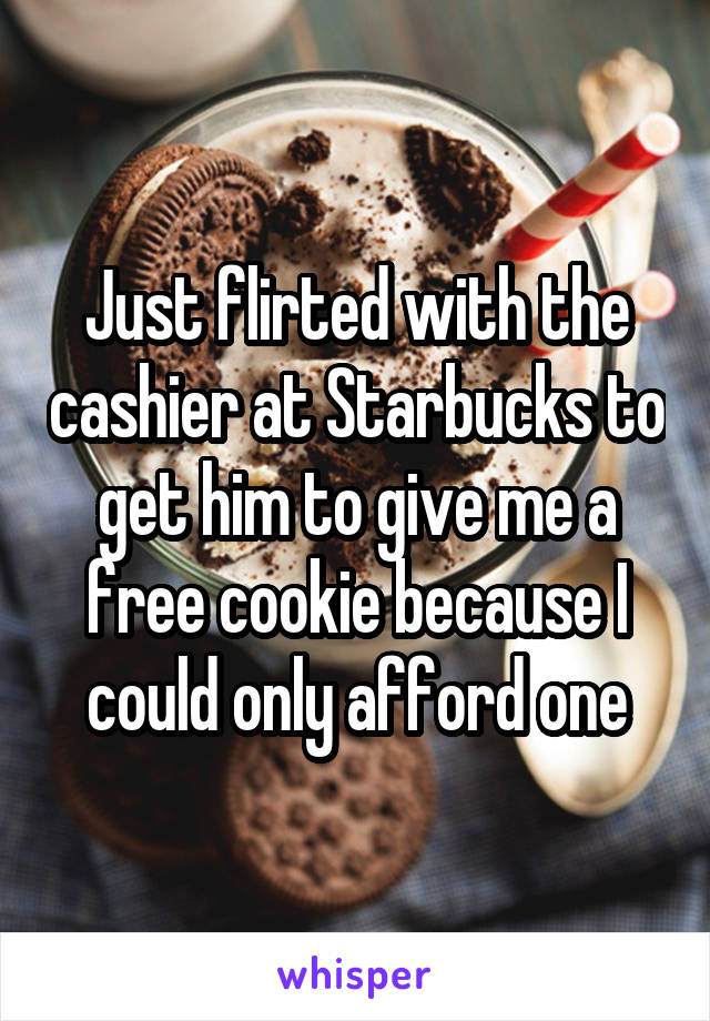 Just flirted with the cashier at Starbucks to get him to give me a free cookie because I could only afford one