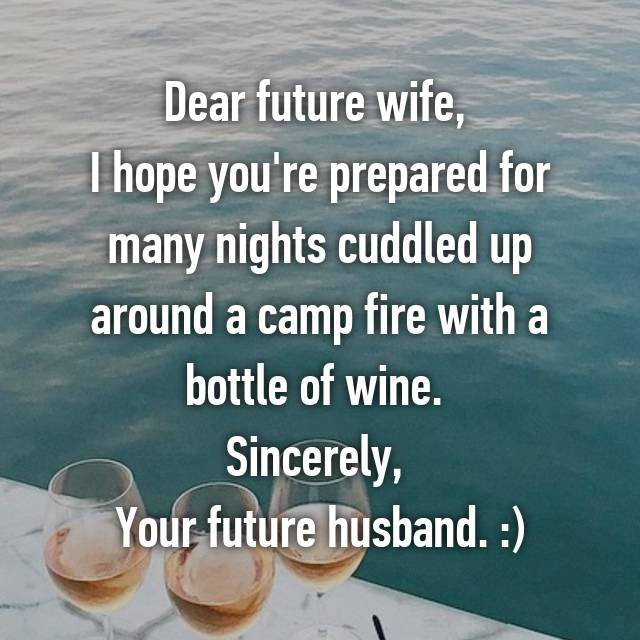 Dear future wife,  I hope you're prepared for many nights cuddled up around a camp fire with a bottle of wine.  Sincerely,  Your future husband. :)