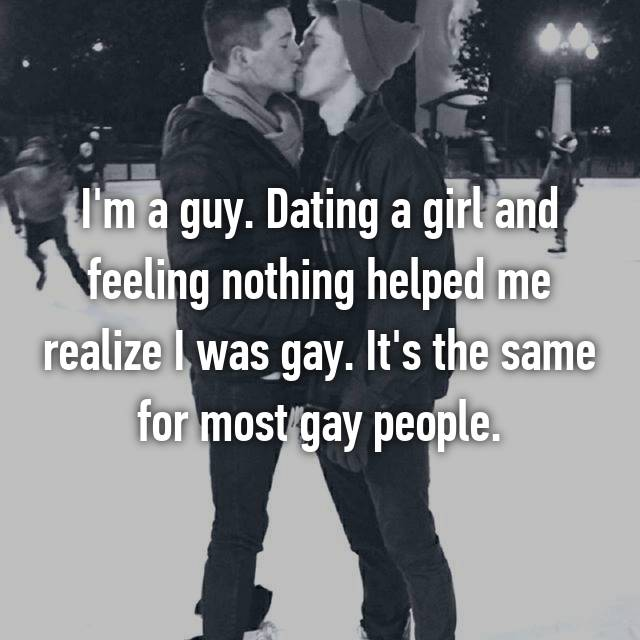 I'm a guy. Dating a girl and feeling nothing helped me realize I was gay. It's the same for most gay people.
