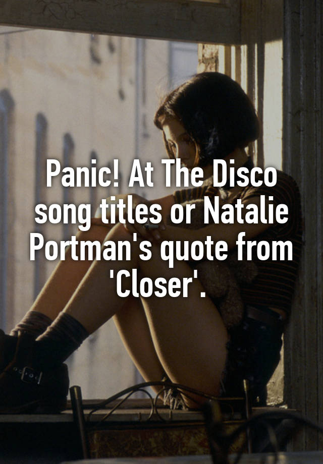 Panic At The Disco Song Titles Or Natalie Portman S Quote From Closer