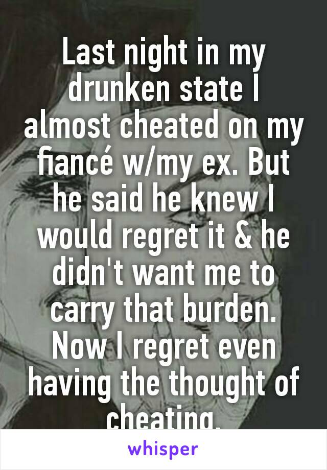 Last night in my drunken state I almost cheated on my fiancé w/my ex. But he said he knew I would regret it & he didn't want me to carry that burden.  Now I regret even having the thought of cheating.
