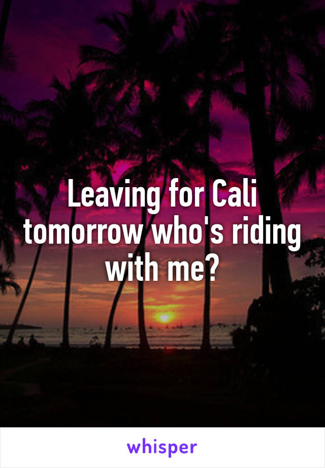 Leaving for Cali tomorrow who's riding with me?
