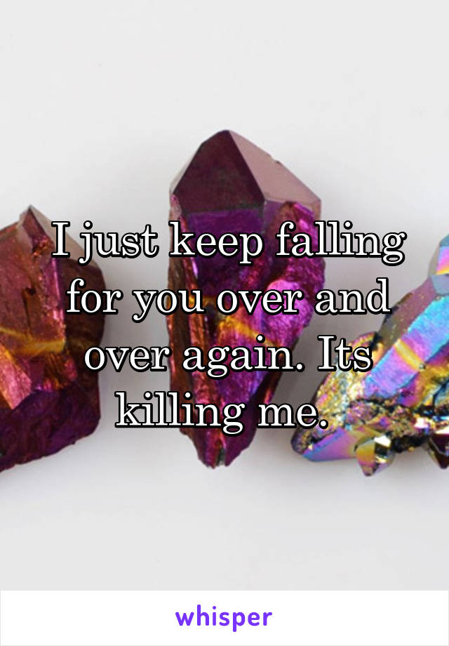 I just keep falling for you over and over again. Its killing me.