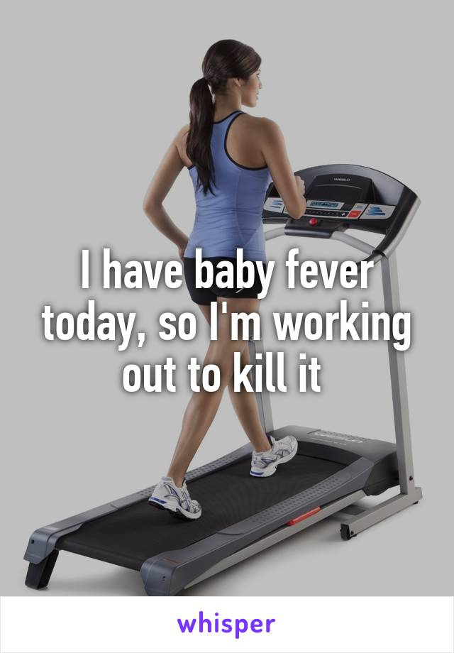 I have baby fever today, so I'm working out to kill it