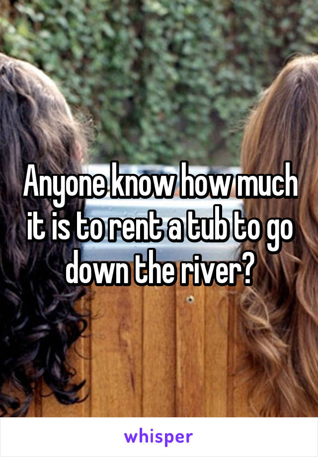 Anyone know how much it is to rent a tub to go down the river?
