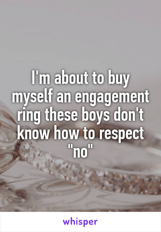 "I'm about to buy myself an engagement ring these boys don't know how to respect ""no"""