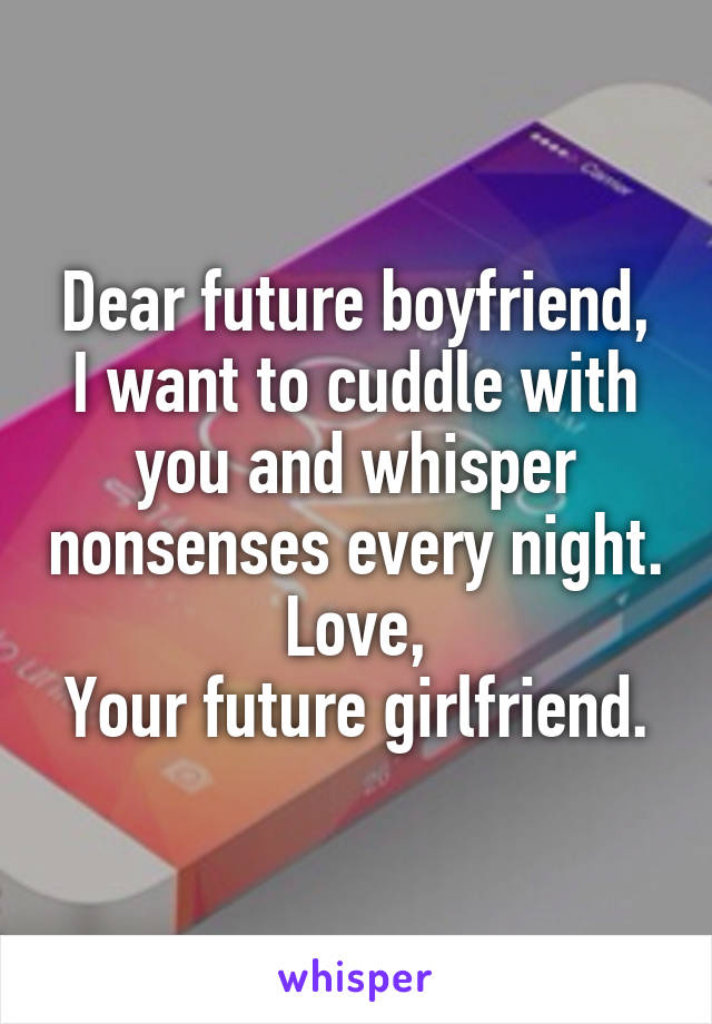 Dear future boyfriend, I want to cuddle with you and whisper nonsenses every night. Love, Your future girlfriend.