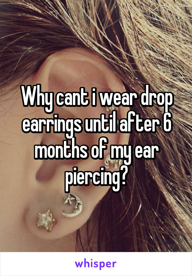 Why cant i wear drop earrings until after 6 months of my ear piercing?