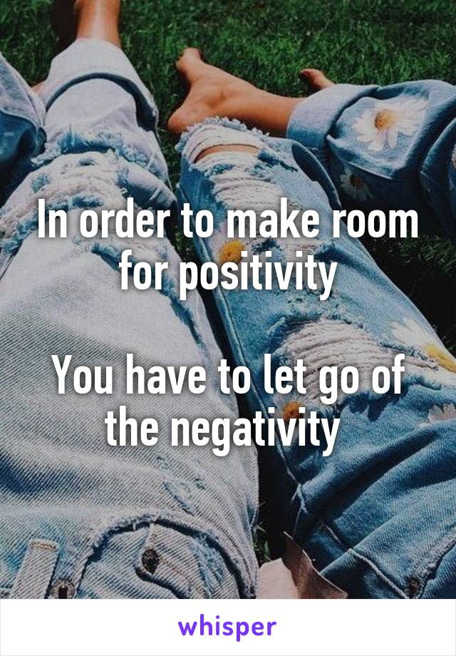 In order to make room for positivity  You have to let go of the negativity