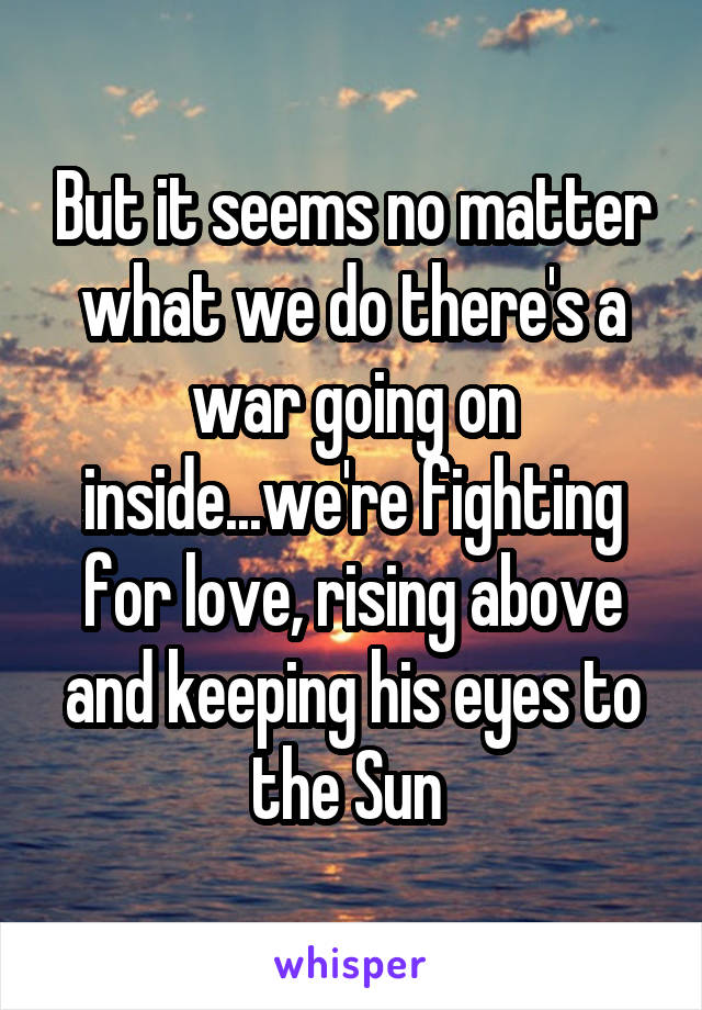 But it seems no matter what we do there's a war going on inside...we're fighting for love, rising above and keeping his eyes to the Sun