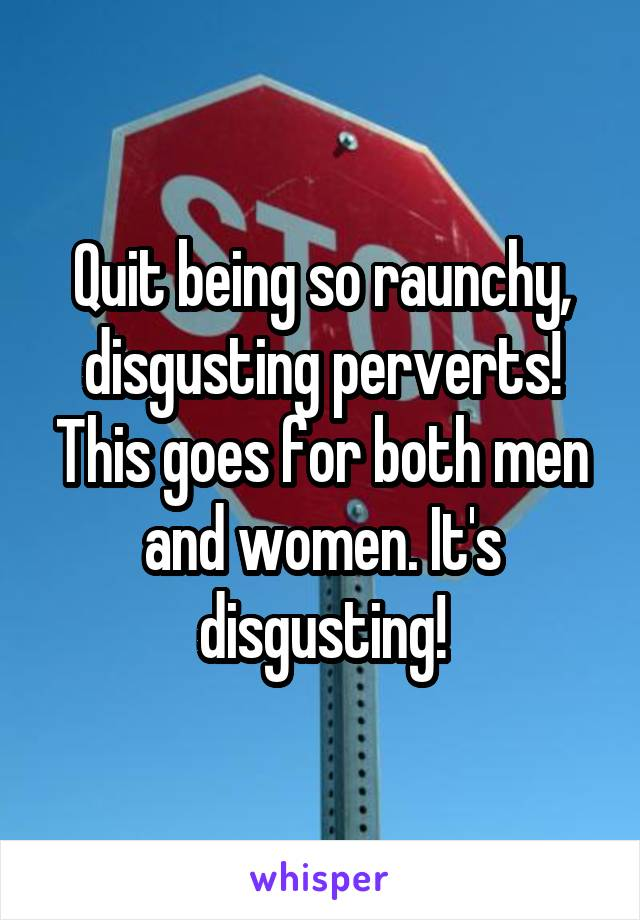 Quit being so raunchy, disgusting perverts! This goes for both men and women. It's disgusting!