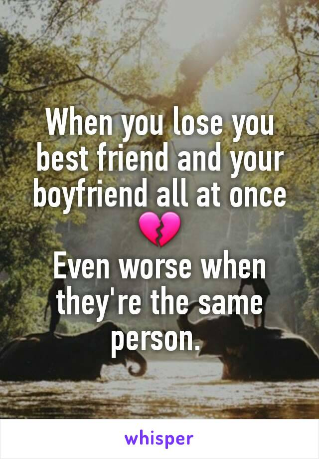 When you lose you best friend and your boyfriend all at once 💔 Even worse when they're the same person.