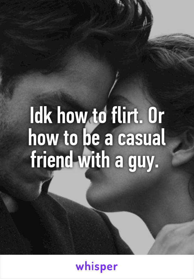 Idk how to flirt. Or how to be a casual friend with a guy.