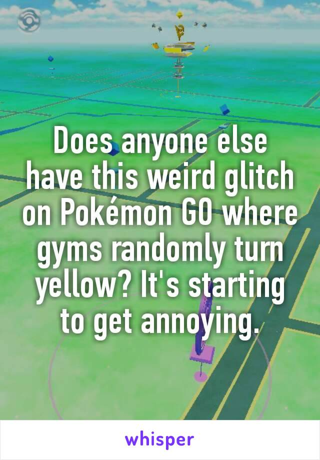 Does anyone else have this weird glitch on Pokémon GO where gyms randomly turn yellow? It's starting to get annoying.