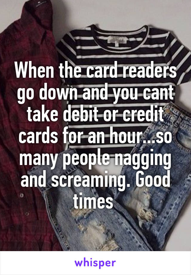 When the card readers go down and you cant take debit or credit cards for an hour...so many people nagging and screaming. Good times