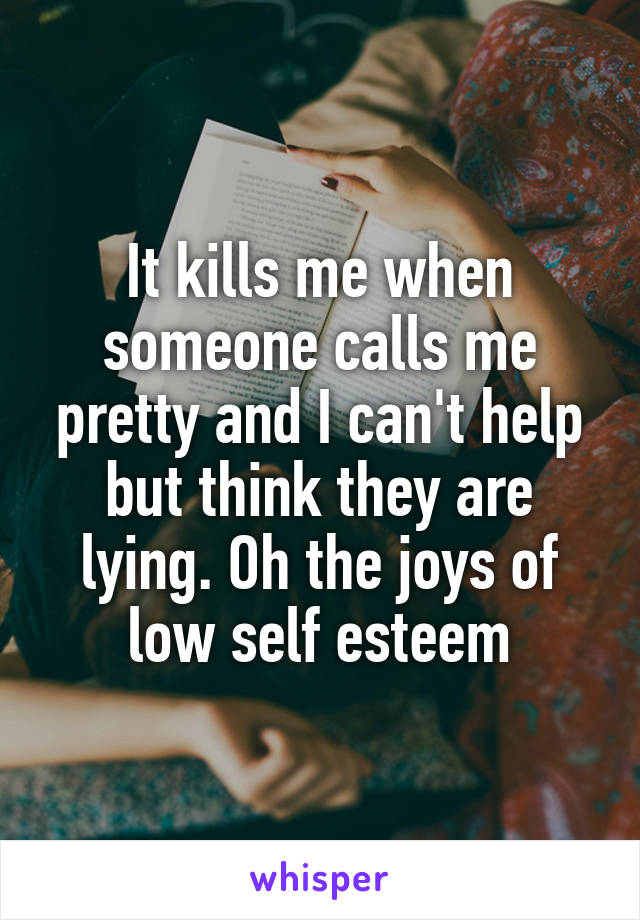 It kills me when someone calls me pretty and I can't help but think they are lying. Oh the joys of low self esteem