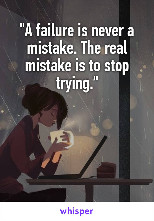 """""""A failure is never a mistake. The real mistake is to stop trying."""""""