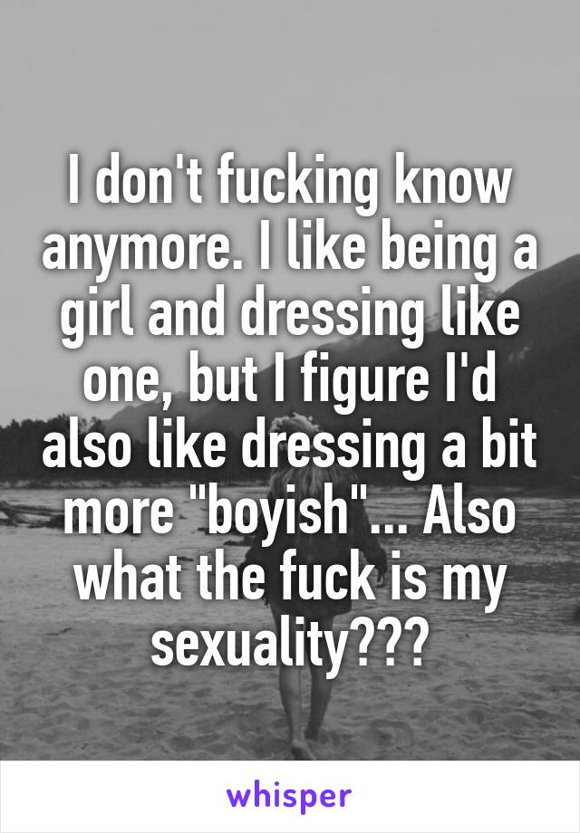 """I don't fucking know anymore. I like being a girl and dressing like one, but I figure I'd also like dressing a bit more """"boyish""""... Also what the fuck is my sexuality???"""