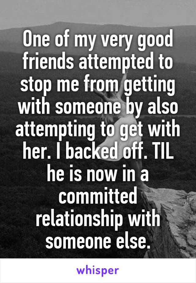 One of my very good friends attempted to stop me from getting with someone by also attempting to get with her. I backed off. TIL he is now in a committed relationship with someone else.