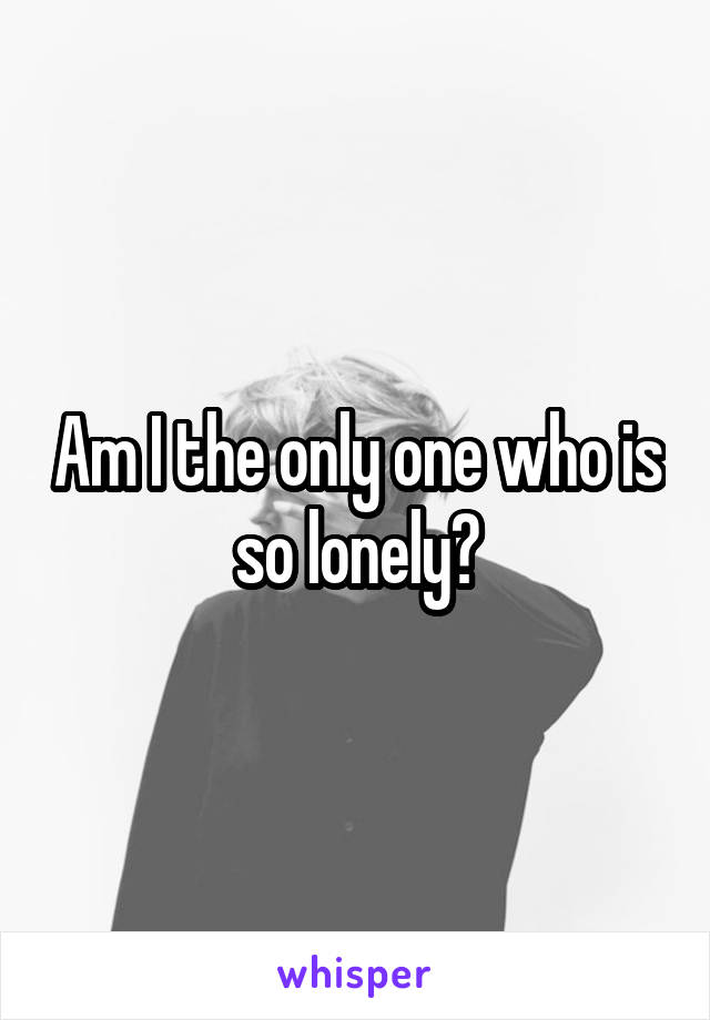 Am I the only one who is so lonely?