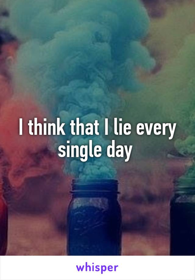 I think that I lie every single day