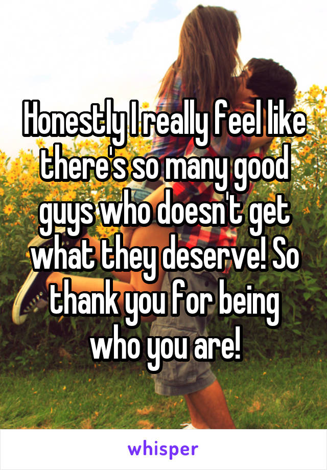 Honestly I really feel like there's so many good guys who doesn't get what they deserve! So thank you for being who you are!