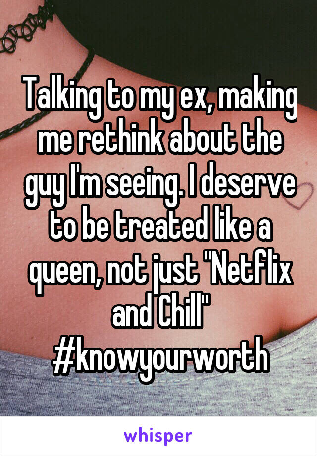 "Talking to my ex, making me rethink about the guy I'm seeing. I deserve to be treated like a queen, not just ""Netflix and Chill"" #knowyourworth"