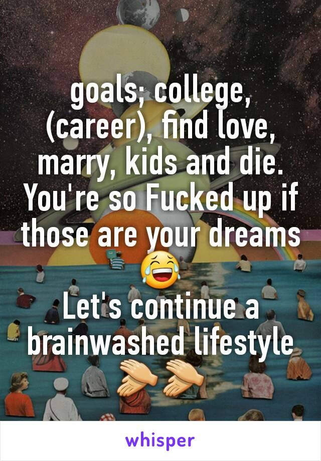 goals; college, (career), find love, marry, kids and die. You're so Fucked up if those are your dreams😂 Let's continue a brainwashed lifestyle👏👏