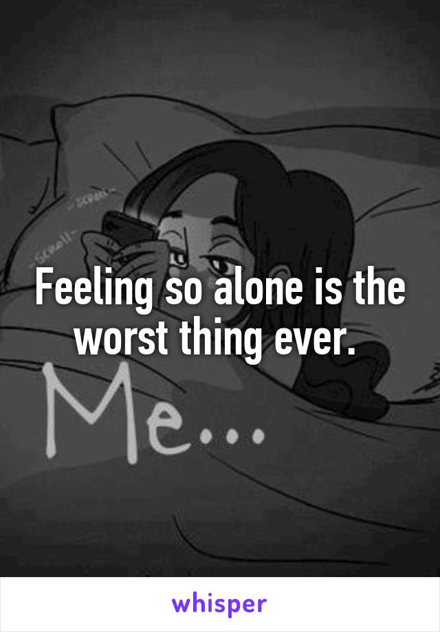 Feeling so alone is the worst thing ever.