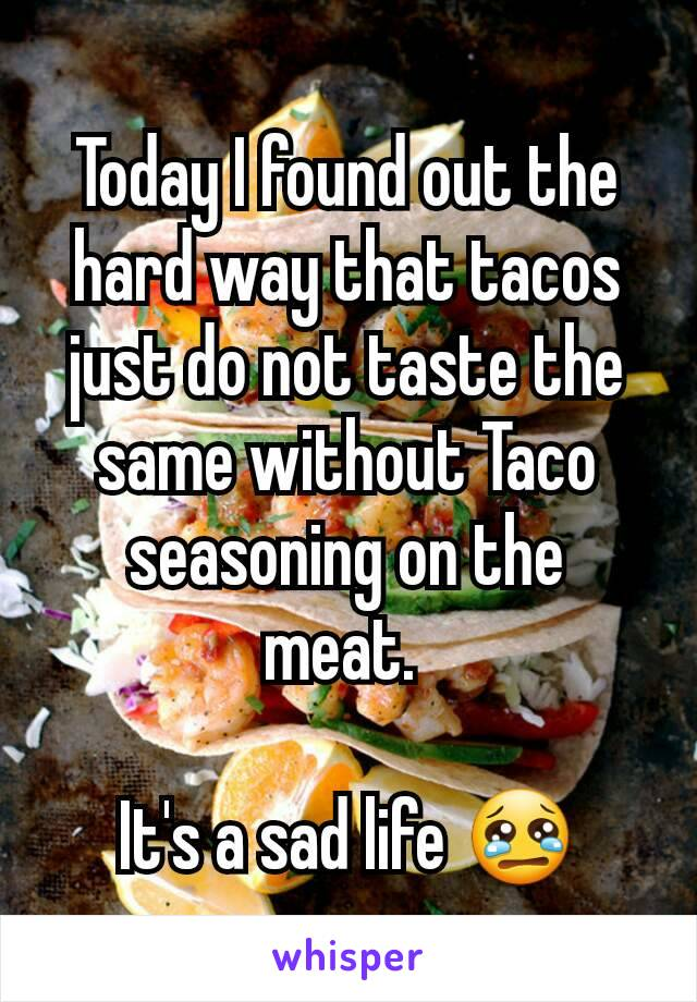 Today I found out the hard way that tacos just do not taste the same without Taco seasoning on the meat.   It's a sad life 😢