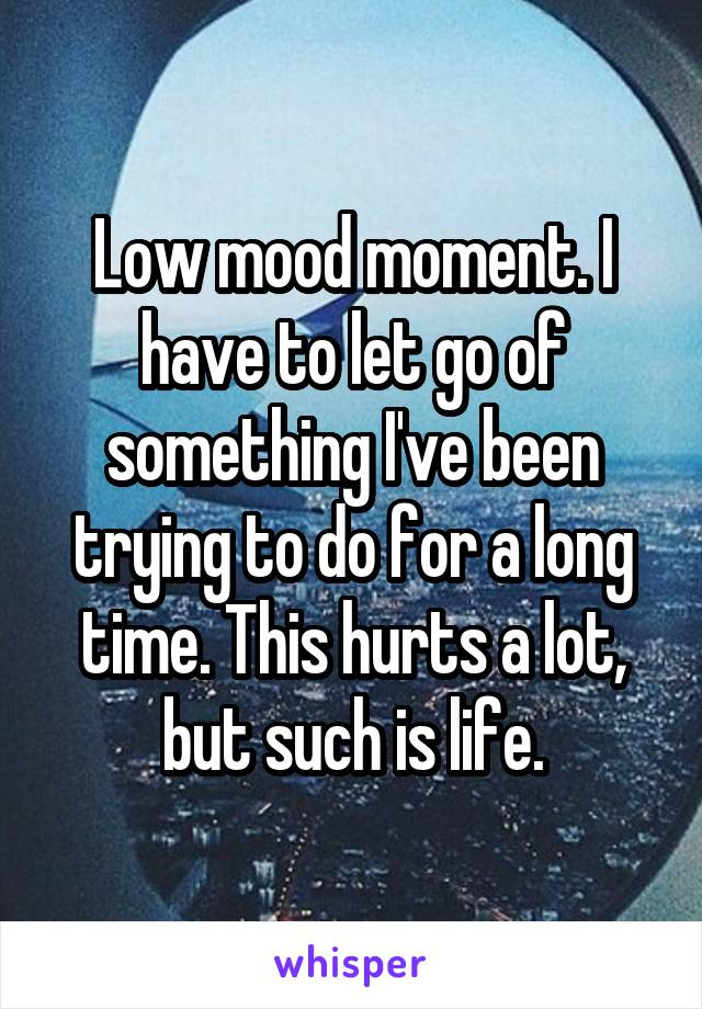 Low mood moment. I have to let go of something I've been trying to do for a long time. This hurts a lot, but such is life.