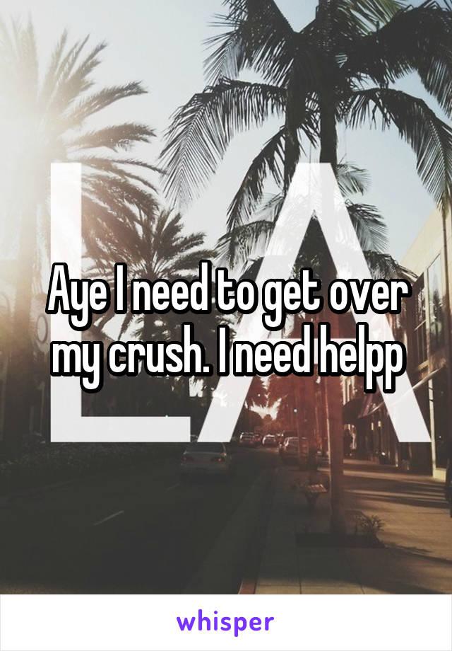 Aye I need to get over my crush. I need helpp