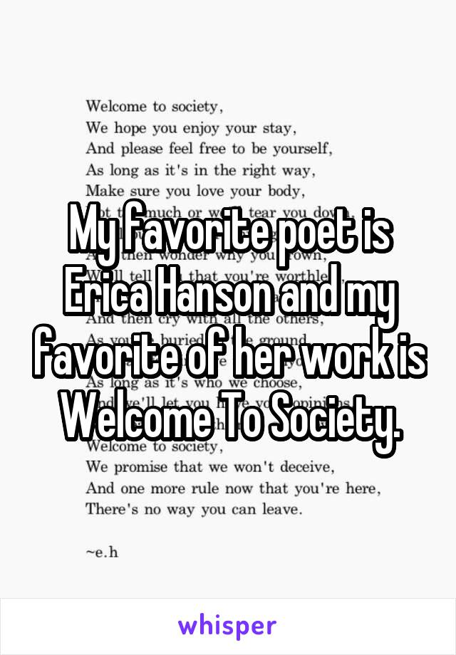 My favorite poet is Erica Hanson and my favorite of her work is Welcome To Society.