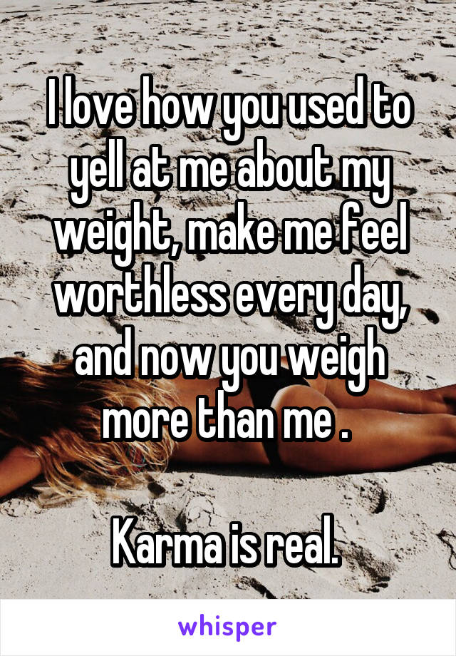 I love how you used to yell at me about my weight, make me feel worthless every day, and now you weigh more than me .   Karma is real.