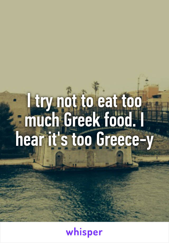 I try not to eat too much Greek food. I hear it's too Greece-y