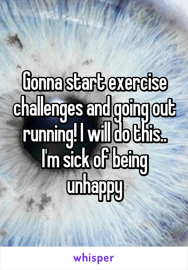 Gonna start exercise challenges and going out running! I will do this.. I'm sick of being unhappy