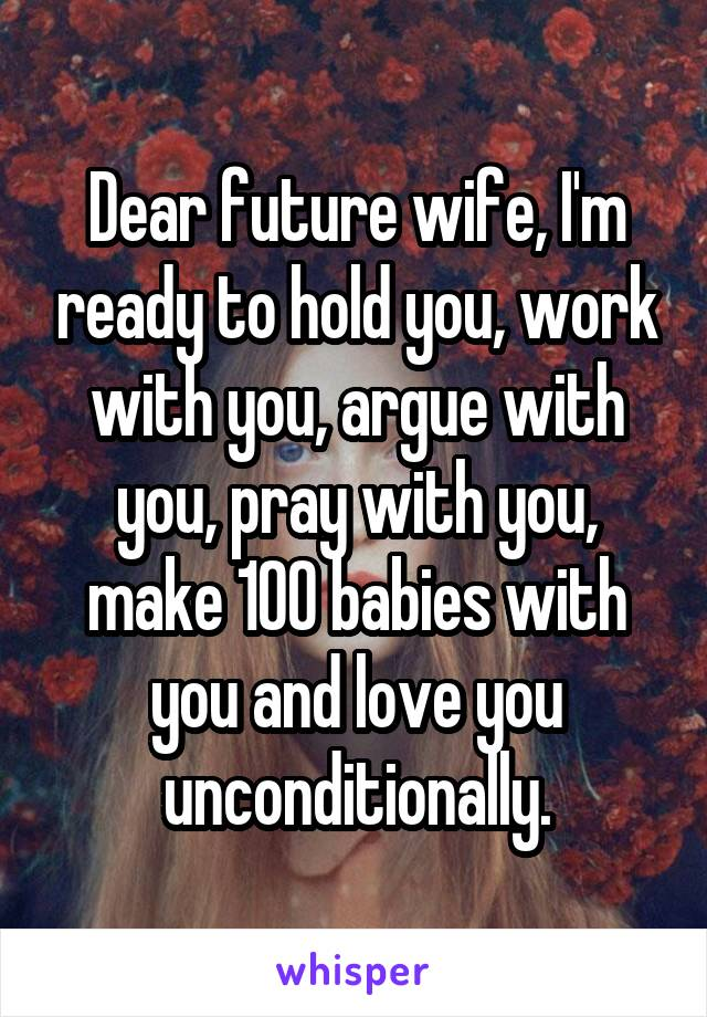 Dear future wife, I'm ready to hold you, work with you, argue with you, pray with you, make 100 babies with you and love you unconditionally.