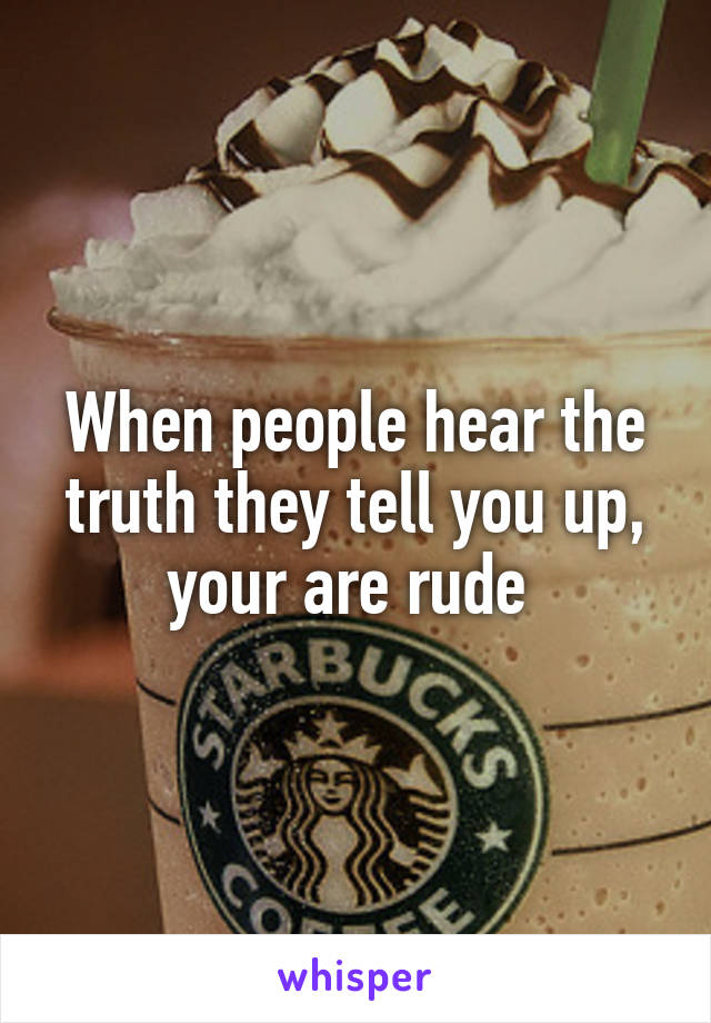 When people hear the truth they tell you up, your are rude