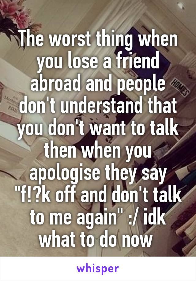 """The worst thing when you lose a friend abroad and people don't understand that you don't want to talk then when you apologise they say """"f!?k off and don't talk to me again"""" :/ idk what to do now"""