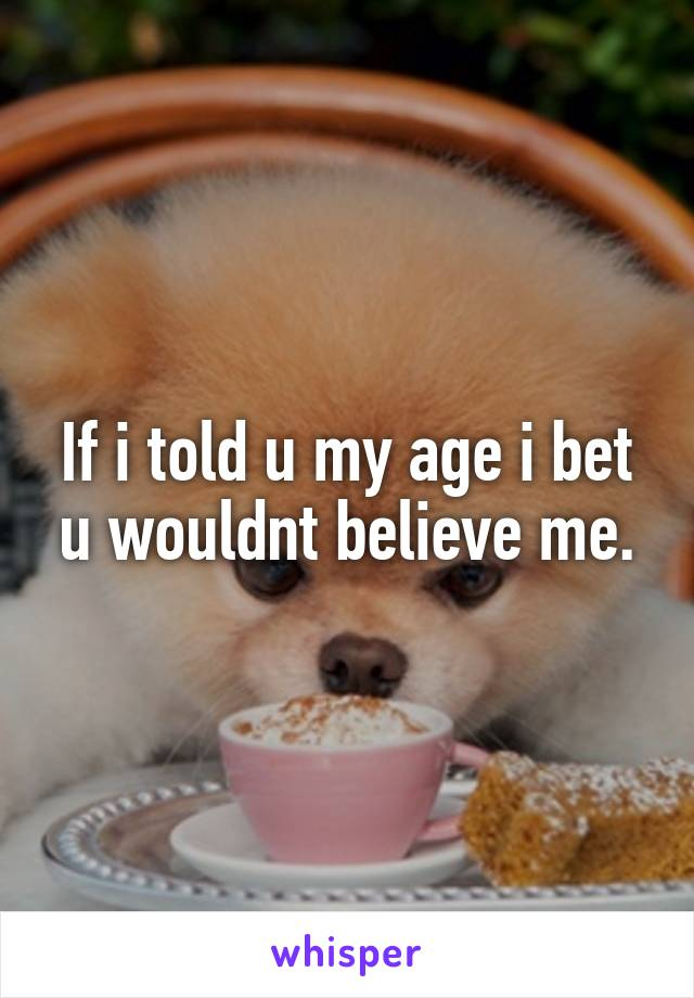 If i told u my age i bet u wouldnt believe me.